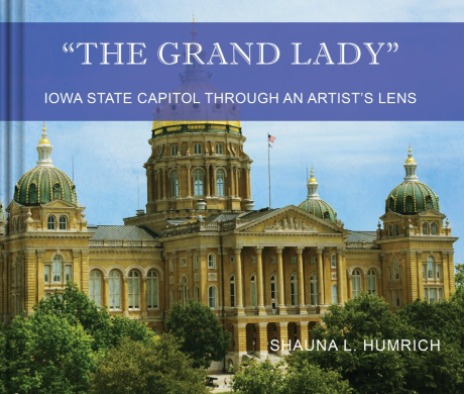 The Grand Lady - Iowa State Capitol Through an Artist's Lens - Book by Shauna L. Humrich